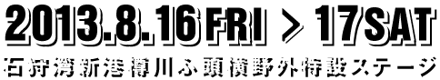 2013.8.16FRI-17SAT 石狩湾新港樽川ふ頭横野外特設ステージ